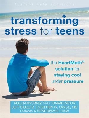 Transforming Stress for Teens The HeartMath Solution for Staying Cool Under Pressure by Rollin McCraty, Stephen W. Lance, Jeff Goelitz