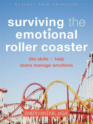 Surviving the Emotional Roller Coaster DBT Skills to Help Teens Manage Emotions by Sheri Van Dijk