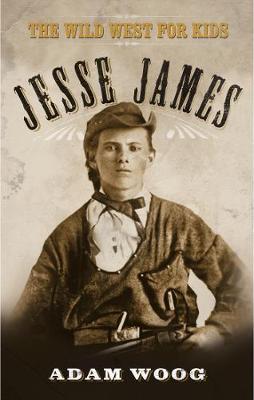 Jesse James The Wild West for Kids by Adam Woog