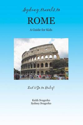 Sydney Travels to Rome A Guide for Kids - Let's Go to Italy Series! by Keith Svagerko, Sydney Svagerko
