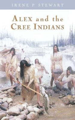 Alex and the Cree Indians by Irene P Stewart