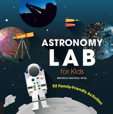 Astronomy Lab for Kids 52 Family-Friendly Activities by Michelle Nichols