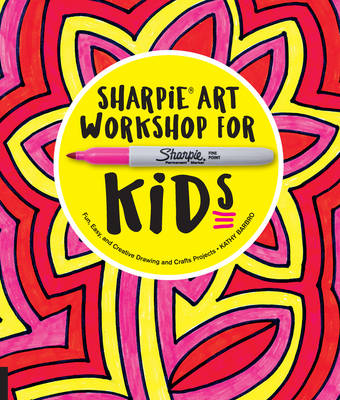 Sharpie Art Workshop for Kids Fun, Easy, and Creative Drawing and Crafts Projects by Kathy Barbro