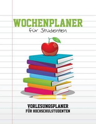 Wochenplaner Fur Studenten Vorlesungsplaner Fur Hochschulstudenten by Speedy Publishing LLC