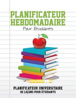 Planificateur Hebdomadaire Pour Etudiants Planificateur Universitaire de Lecons Pour Etudiants by Speedy Publishing LLC