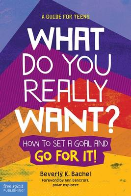 What Do You Really Want? How to Set a Goal and Go for it! A Guide for Teens by Beverly K. Bachel