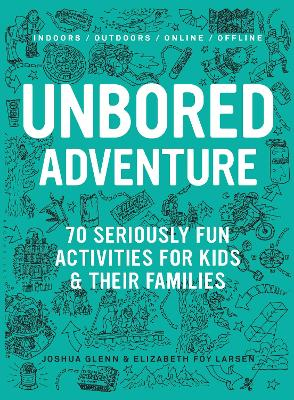 UNBORED Adventure 70 Seriously Fun Activities for Kids and Their Families by Joshua Glenn, Elizabeth Foy Larsen