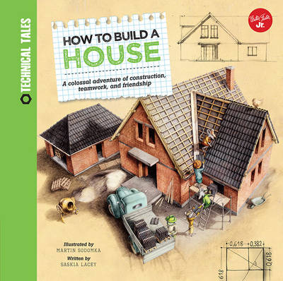 How to Build a House A Colossal Adventure of Construction, Teamwork, and Friendship by Saskia Lacey