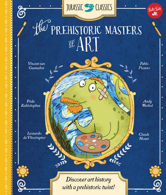 Jurassic Classics: the Prehistoric Masters of Art Discover Art History with a Prehistoric Twist! by Saskia Lacey
