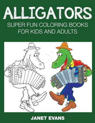 Alligators Super Fun Coloring Books for Kids and Adults by Janet (University of Liverpool Hope UK) Evans