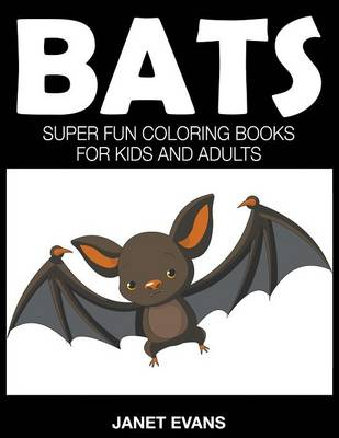 Bats Super Fun Coloring Books for Kids and Adults by Janet (University of Liverpool Hope UK) Evans