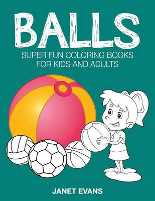 Balls Super Fun Coloring Books for Kids and Adults by Janet (University of Liverpool Hope UK) Evans