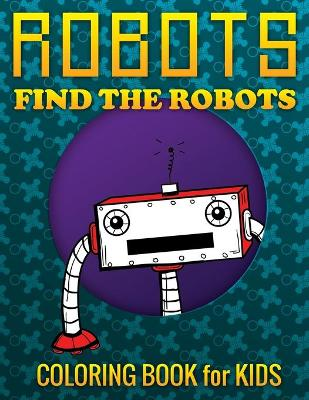 Robots, Find the Robots (Coloring Book for Kids) by Speedy Publishing LLC