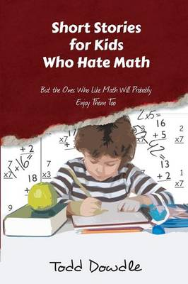 Short Stories for Kids Who Hate Math by Todd Dowdle