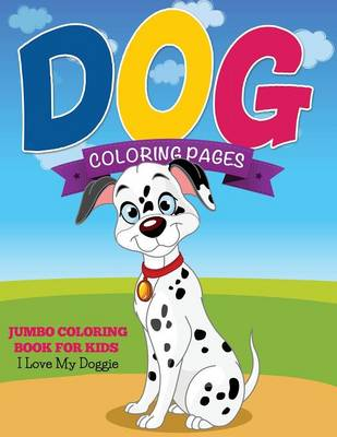 Dog Coloring Pages (Jumbo Coloring Book for Kids - I Love My Doggie) by Speedy Publishing LLC