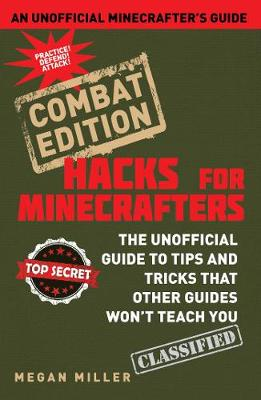 Hacks for Minecrafters: Combat Edition The Unofficial Guide to Tips and Tricks That Other Guides Won't Teach You by Megan Miller