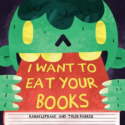 I Want to Eat Your Books by Karin Lefranc, Tyler Parker