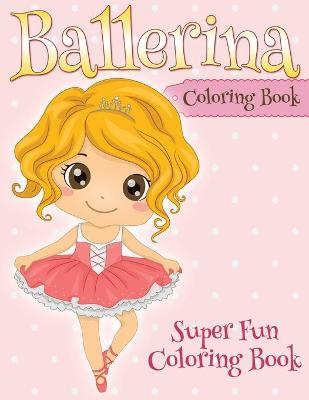 Ballerina Coloring Book Super Fun Coloring Book by Speedy Publishing LLC