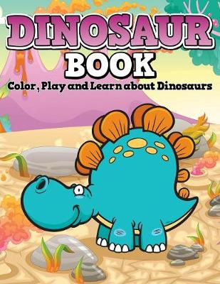 Dinosaur Book Color, Play and Learn about Dinosaurs by Speedy Publishing LLC