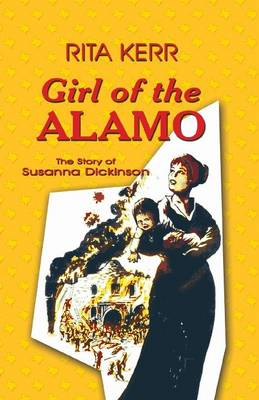Girl of the Alamo The Story of Susanna Dickinson by Rita Kerr