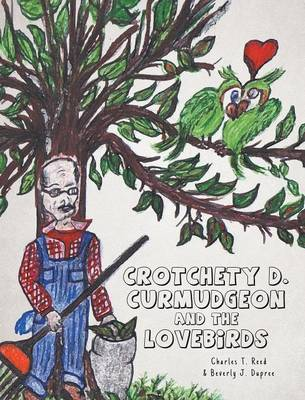 Crotchety D. Curmudgeon and the Lovebirds by Charles T Reed, Beverly J Dupree