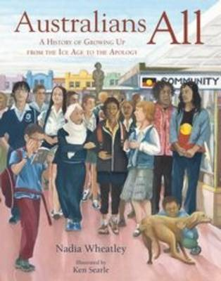 Australians All A History of Growing Up from the Ice Age to the Apology by Nadia Wheatley