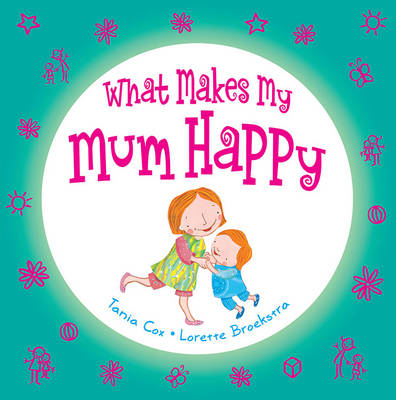 What Makes My Mum Happy by Tania Cox, Lorette Broekstra