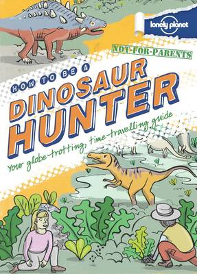 Not For Parents How to be a Dinosaur Hunter [AU/UK] Everything You Ever Wanted to Know by Lonely Planet Kids