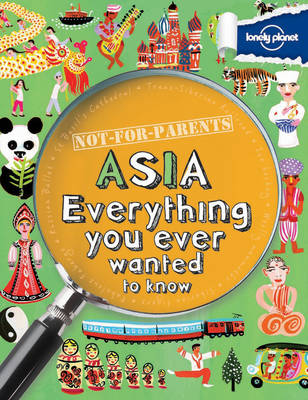 Not For Parents Asia Everything You Ever Wanted to Know by Lonely Planet