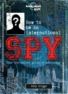 How to be an International Spy Your Training Manual, Should You Choose to Accept it by Lonely Planet Kids