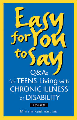 Easy for You to Say Q&As for Teens Living with Chronic Illness or Disabilities by Miriam Kaufman
