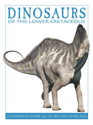 Dinosaurs of the Lower Cretaceous 25 Dinosaurs from 144-127 Million Years Ago by David West