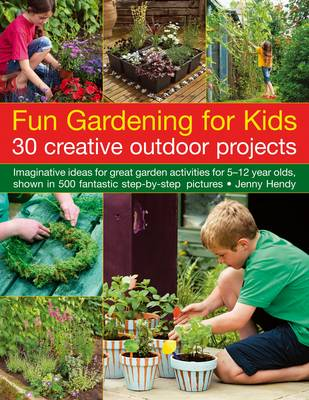 Fun Gardening for Kids: 30 Creative Outdoor Projects Imaginative Ideas for Great Activities for 5-12 Year Olds, Shown in 500 Fantastic Step-by-step Pictures by Jenny Hendy