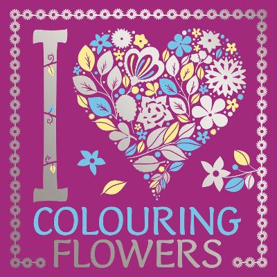 I Heart Colouring Flowers by Lizzie Preston