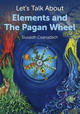 Let's Talk About Elements and the Pagan Wheel by Siusaidh Ceanadach