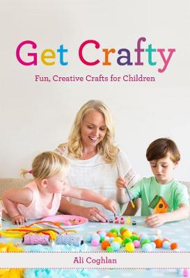 Get Crafty Fun, Creative Crafts for Children by Ali Coghlan
