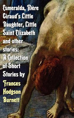 Esmeralda, Mere Giraud's Little Daughter, Little Saint Elizabeth and Other Stories A Collection of Short Stories by Frances Hodgson Burnett by Frances Hodgson Burnett