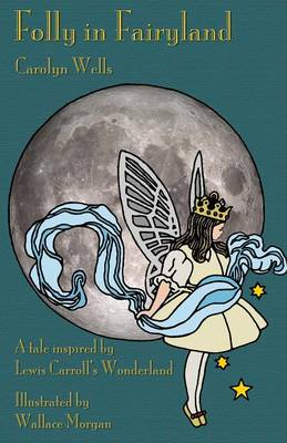 Folly in Fairyland A Tale Inspired by Lewis Carroll's Wonderland by Carolyn Wells, Michael Everson