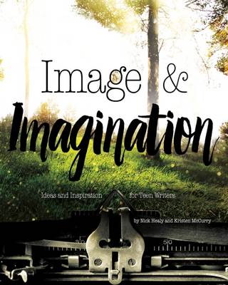 Image & Imagination Ideas and Inspiration for Teen Writers by Nick Healy