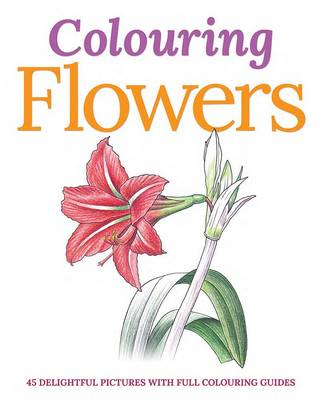 Colouring Flowers 45 Delightful Pictures with Full Colouring Guides by Peter Gray