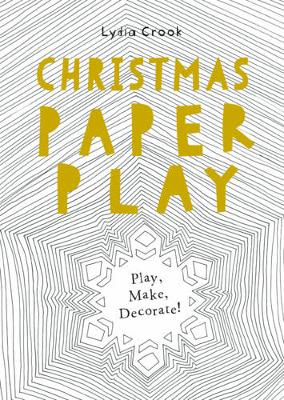 Christmas Paper Play Play, Make, Decorate! by Lydia Crook