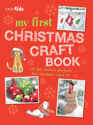 My First Christmas Craft Book 35 Fun Festive Projects for Children Aged 7+ by CICO Kidz