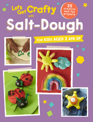 Let's Get Crafty with Salt-Dough 25 Creative and Fun Projects for Kids Aged 2 and Up by CICO Kidz