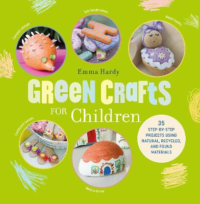 Green Crafts for Children 35 Step-by-Step Projects Using Natural, Recycled and Found Materials by Emma Hardy