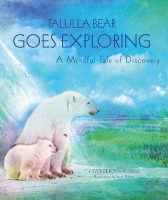 Talulla Bear Goes Exploring by Heather Roan Robbins
