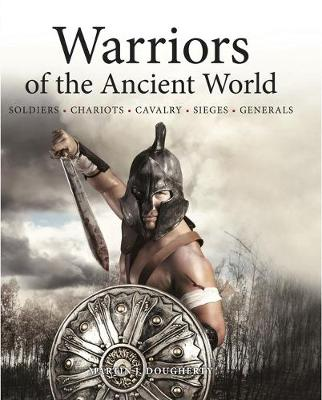 Warriors of the Ancient World Soldiers * Chariots * Cavalry * Sieges * Generals by Martin J. Dougherty