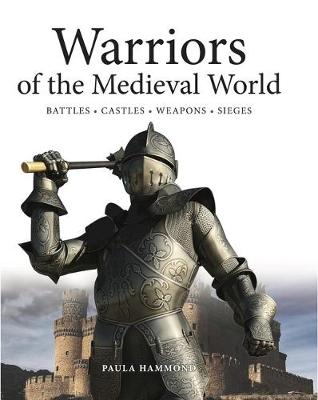 Warriors of the Medieval World Battles * Castles * Weapons * Sieges by Paula Hammond