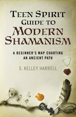 Teen Spirit Guide to Modern Shamanism A Beginner's Map Charting an Ancient Path by S. Kelley Harrell