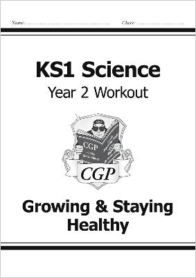 KS1 Science Year Two Workout: Growing & Staying Healthy by CGP Books