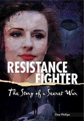 Resistance Fighter The Story of a Secret War by Dee Phillips